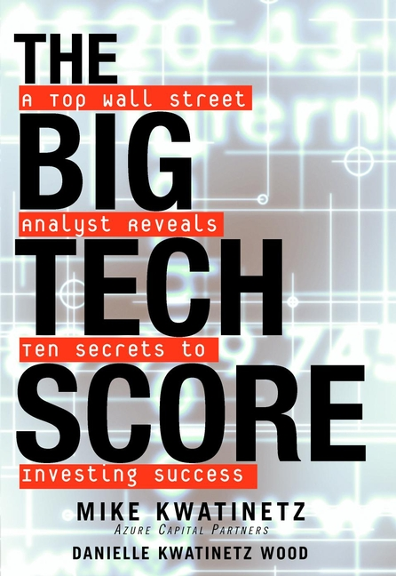 Mike Kwatinetz The Big Tech Score. A Top Wall Street Analyst Reveals Ten Secrets to Investing Success finance and investments