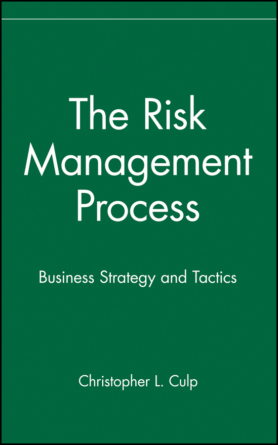 Christopher Culp L. The Risk Management Process. Business Strategy and Tactics corporate risk management