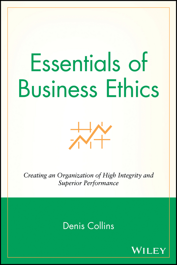 Denis Collins Essentials of Business Ethics. Creating an Organization of High Integrity and Superior Performance the impact of ethics on organizational management
