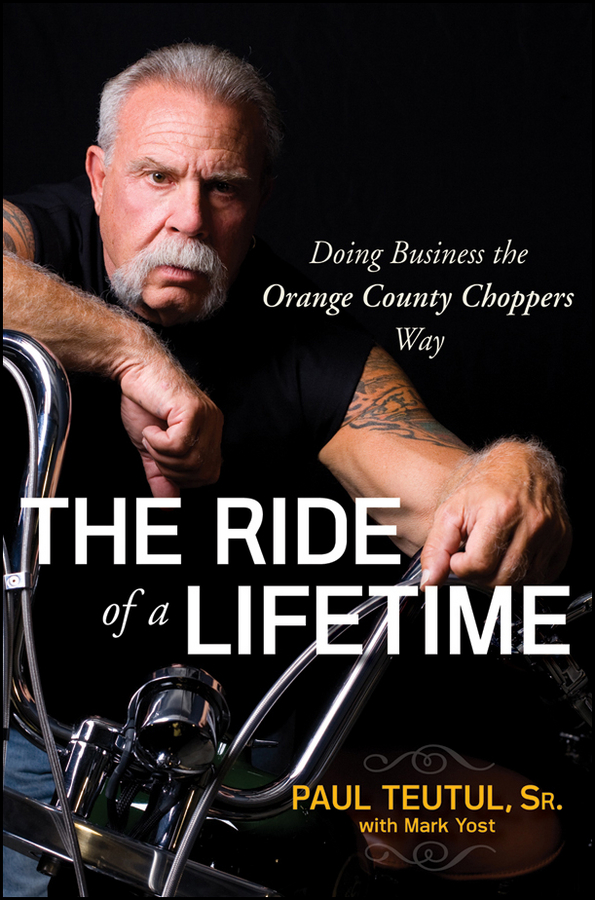 Paul Teutul The Ride of a Lifetime. Doing Business the Orange County Choppers Way