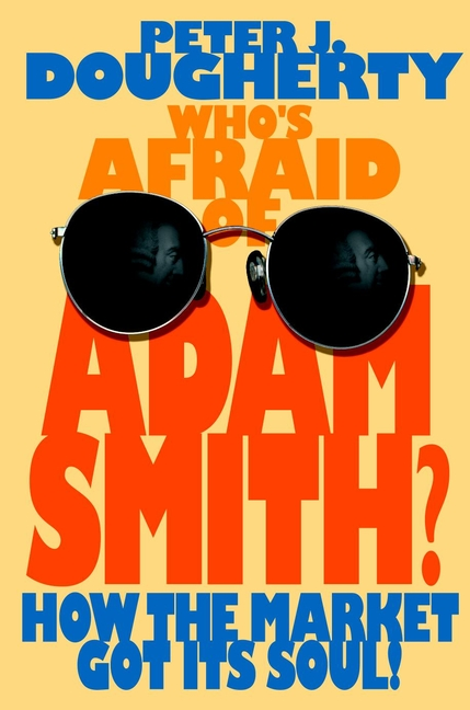 Peter Dougherty J. Who's Afraid of Adam Smith?. How the Market Got Its Soul цена