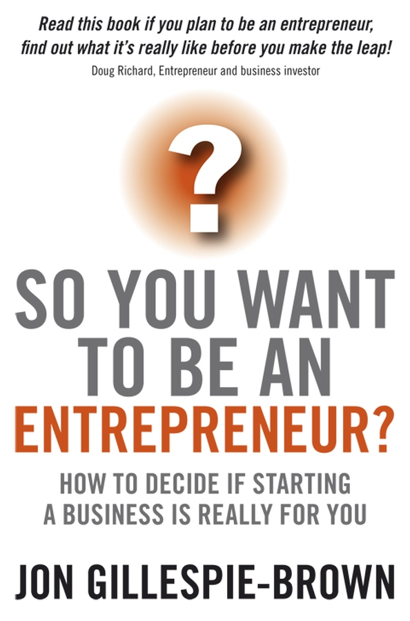 Jon Gillespie-Brown So You Want To Be An Entrepreneur?. How to decide if starting a business is really for you william heinecke the entrepreneur 25 golden rules for the global business manager