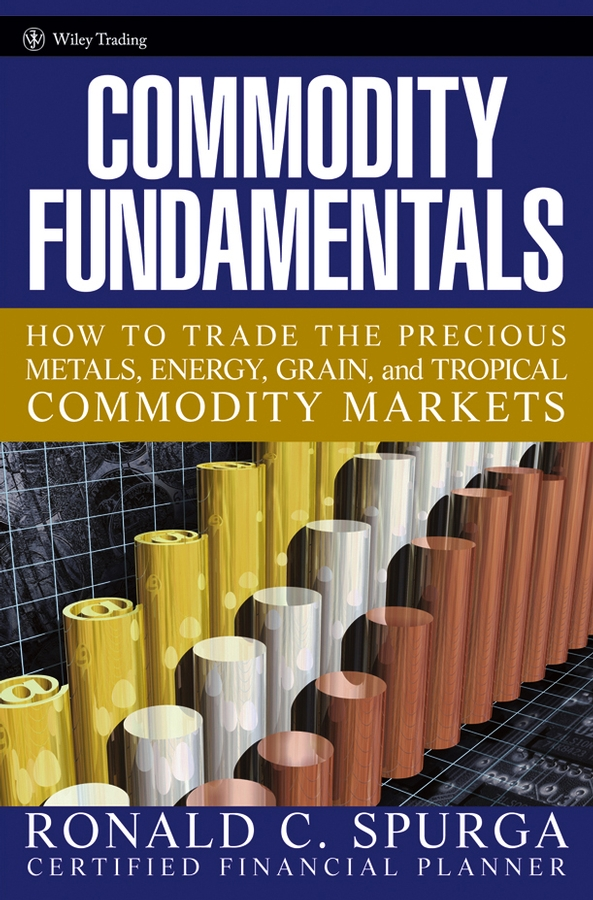 Ronald Spurga C. Commodity Fundamentals. How To Trade the Precious Metals, Energy, Grain, and Tropical Commodity Markets alpesh patel the online trading cookbook