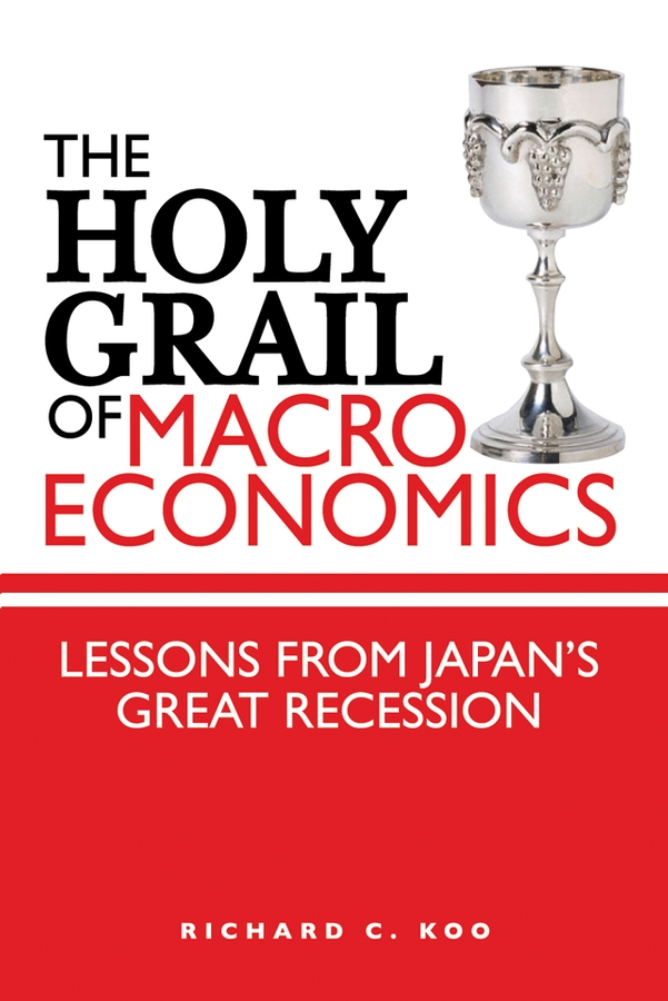 Richard Koo C. The Holy Grail of Macroeconomics. Lessons from Japan's Great Recession the holy grail