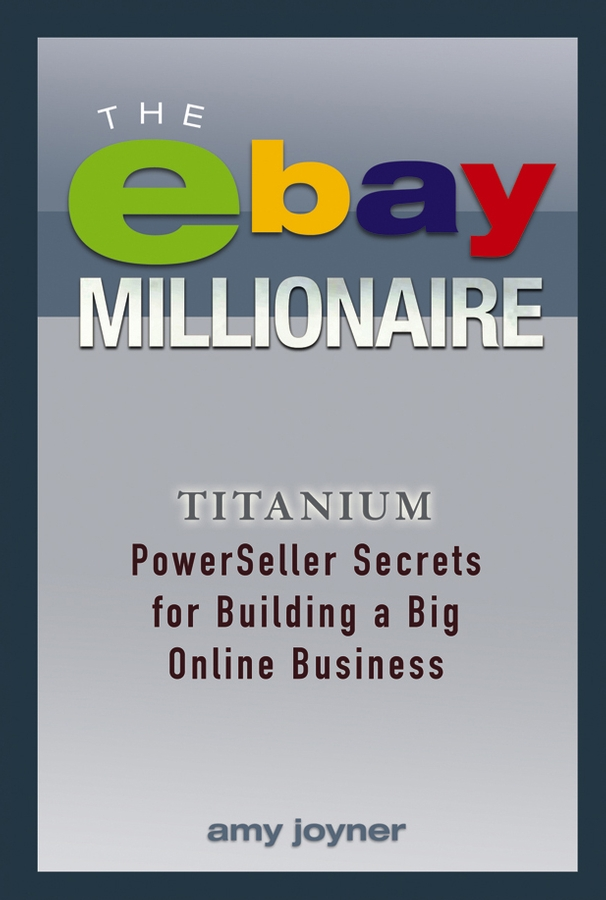 Amy Joyner The eBay Millionaire. Titanium PowerSeller Secrets for Building a Big Online Business