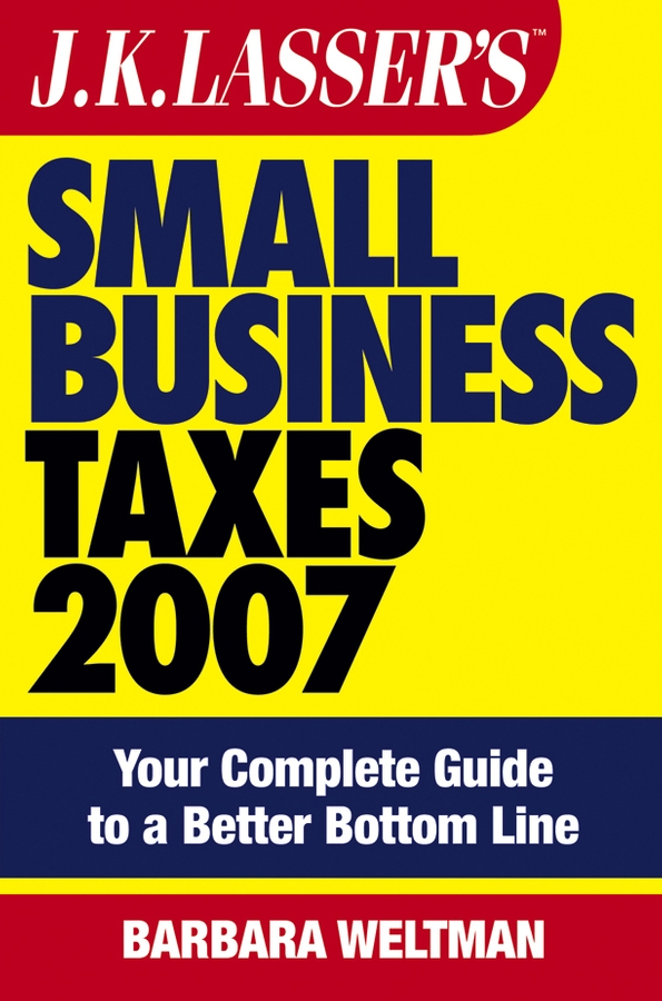 Barbara Weltman JK Lasser's Small Business Taxes 2007. Your Complete Guide to a Better Bottom Line
