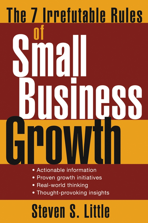 Steven Little S. The 7 Irrefutable Rules of Small Business Growth peter fisk business genius a more inspired approach to business growth