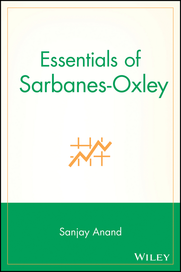 Sanjay Anand Essentials of Sarbanes-Oxley steve dawson internal control anti fraud program design for the small business a guide for companies not subject to the sarbanes oxley act