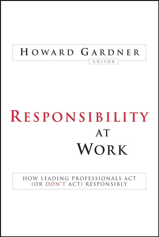 Howard Gardner Responsibility at Work. How Leading Professionals Act (or Don't Act) Responsibly
