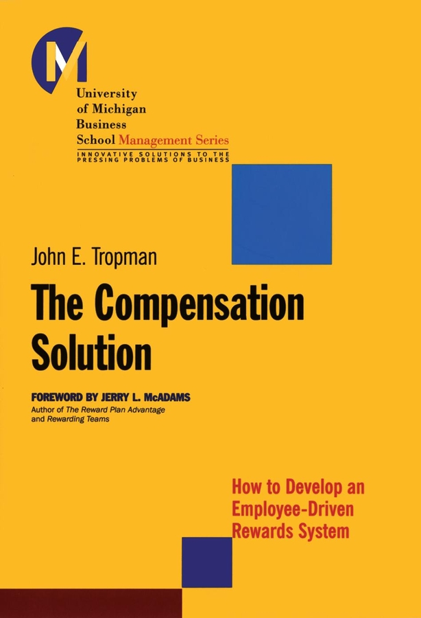 John Tropman E. The Compensation Solution. How to Develop an Employee-Driven Rewards System
