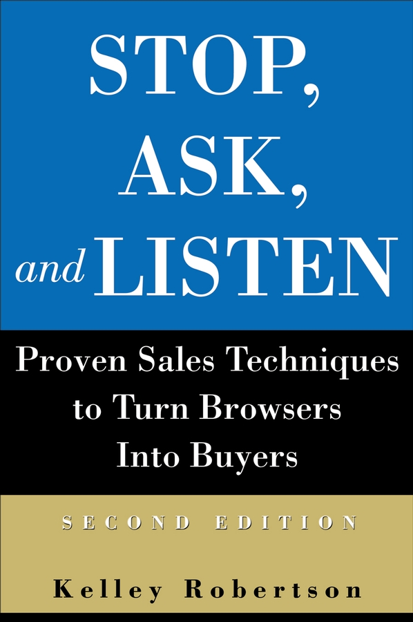 Kelley Robertson Stop, Ask, and Listen. Proven Sales Techniques to Turn Browsers Into Buyers robert wollan selling through someone else how to use agile sales networks and partners to sell more