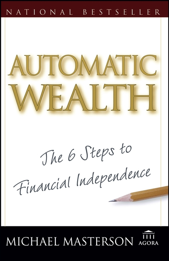 Michael Masterson Automatic Wealth. The Six Steps to Financial Independence michael burchell no excuses how you can turn any workplace into a great one