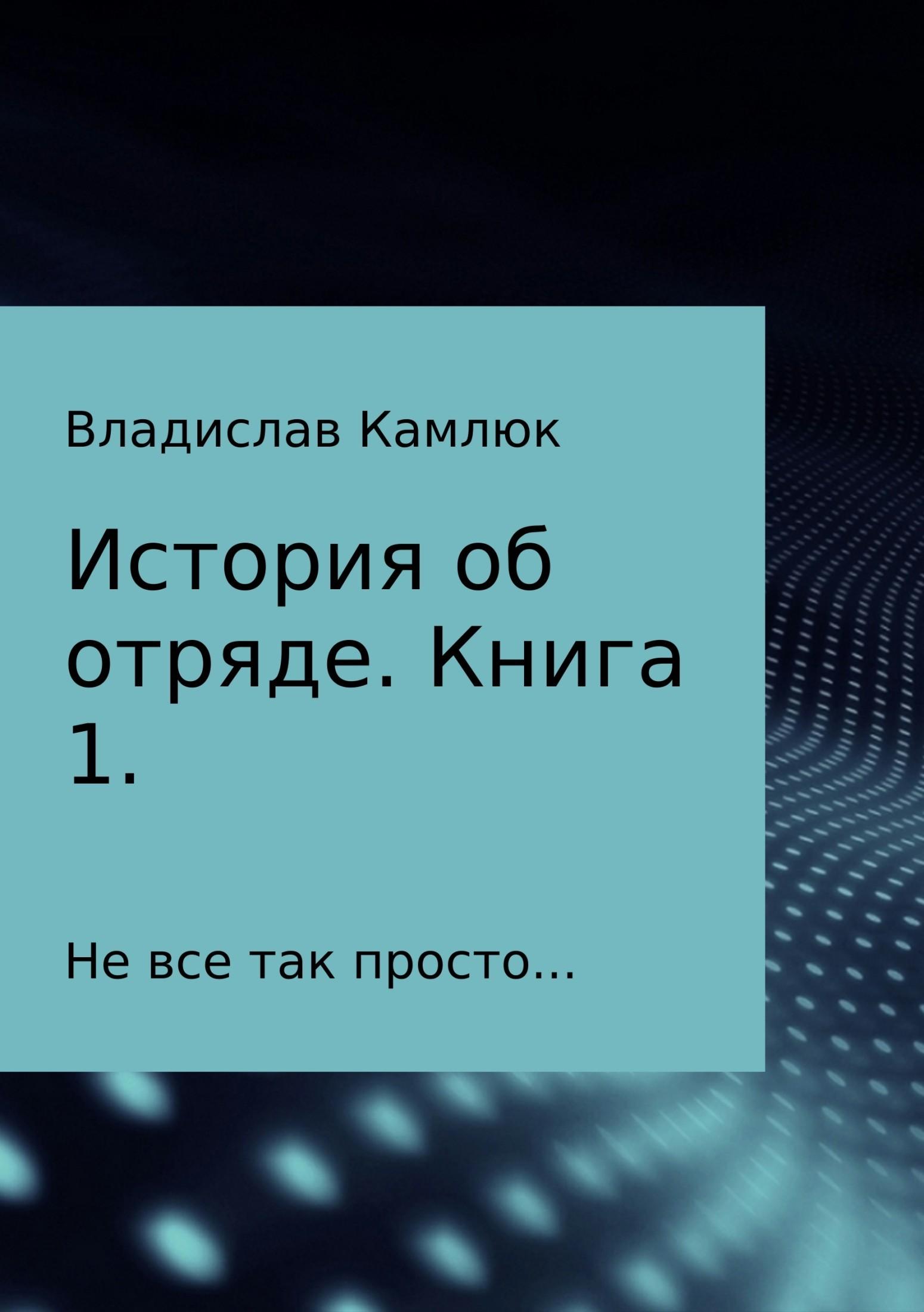 Владислав Александрович Камлюк История об отряде. Книга первая