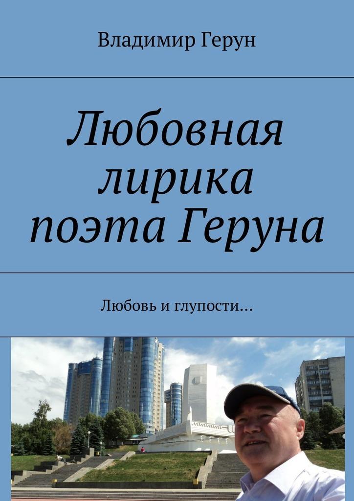 Владимир Герун Любовная лирика поэта Геруна. Любовь иглупости…