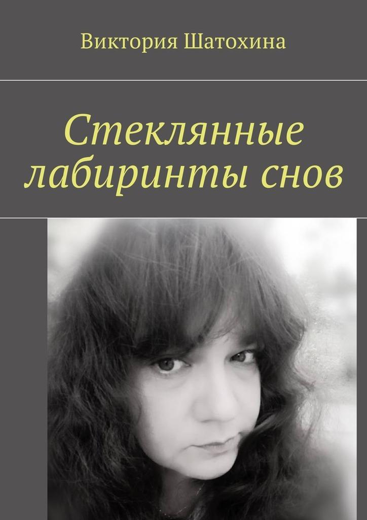 Виктория Шатохина Стеклянные лабиринты снов