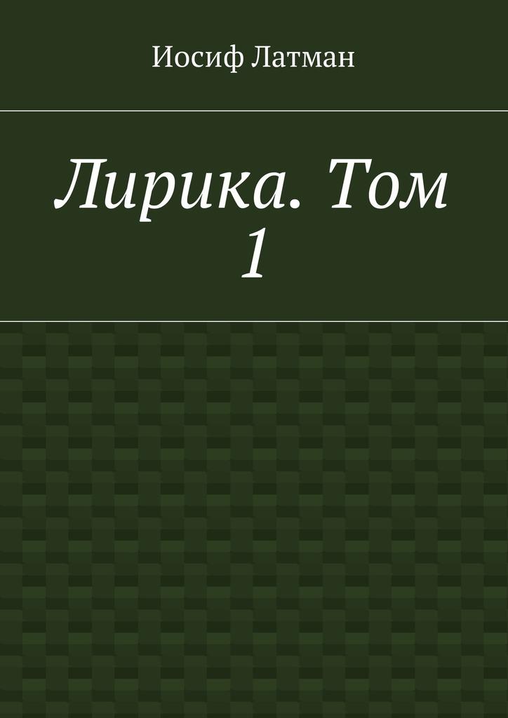 цена Иосиф Айзикович Латман Лирика. Том 1 онлайн в 2017 году
