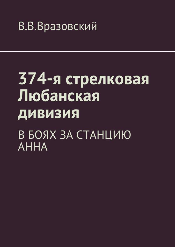 Виктор Владимирович Вразовский 374-я стрелковая Любанская дивизия. Вбоях за станцию Анна цена 2017