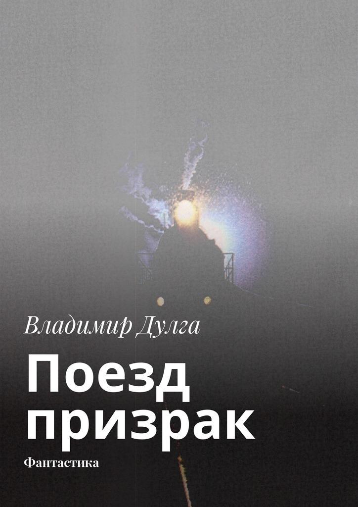 Владимир Дулга Поезд-призрак. Фантастика владимир корочанцев бой тамтамов будит мечту
