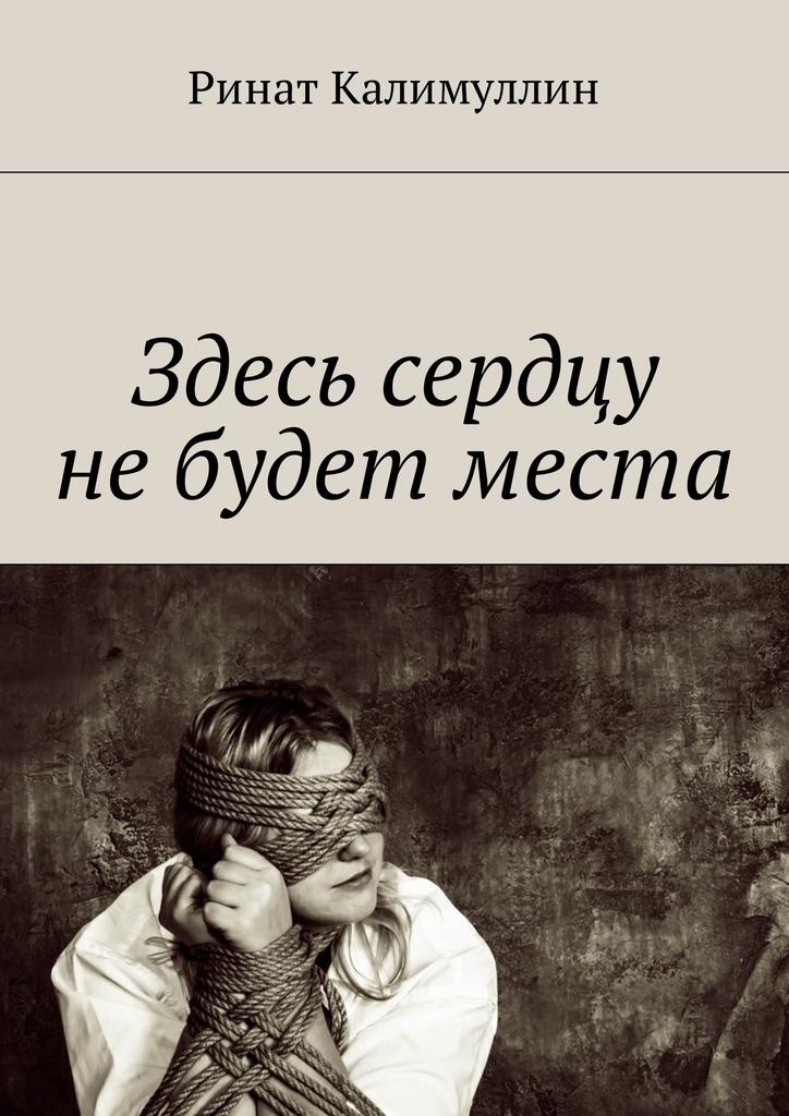 Ринат Калимуллин Здесь сердцу небудет места отсутствует афоризмы великих о смысле жизни добре и зле