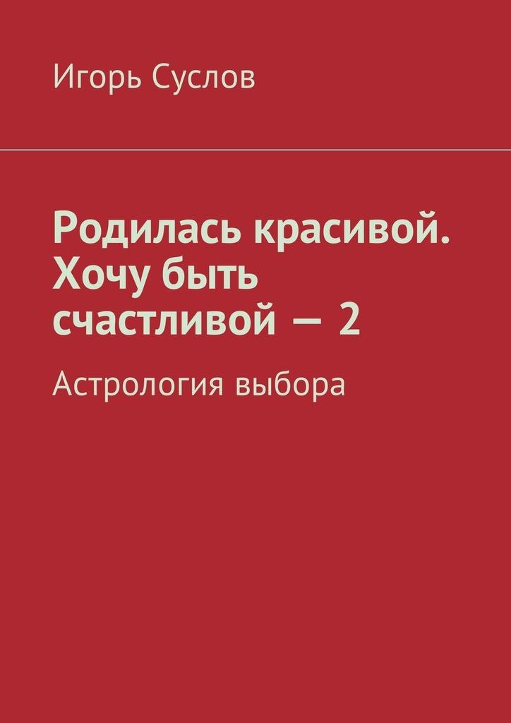 Игорь Суслов Родилась красивой. Хочу быть счастливой – 2. Астрология выбора цена