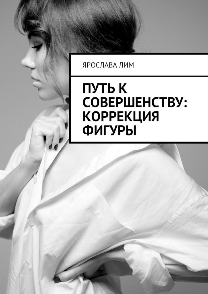 Ярослава Лим Путь к совершенству: коррекция фигуры косметология для всех