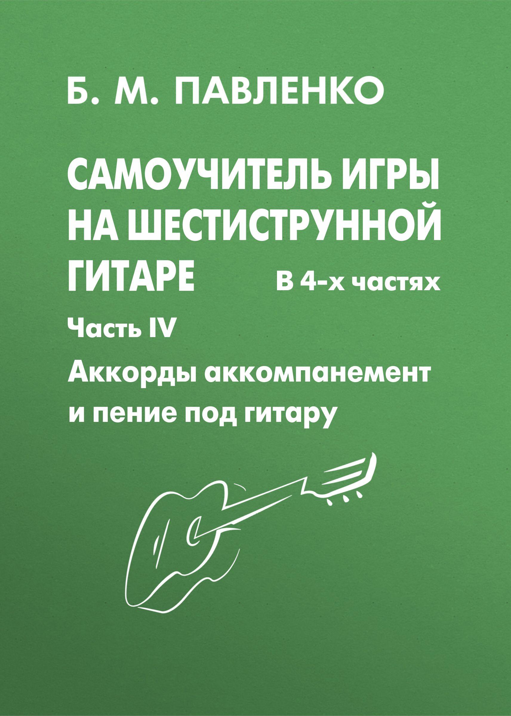 Б. М. Павленко Самоучитель игры на шестиструнной гитаре. Аккорды, аккомпанемент и пение под гитару. IV часть павленко борис михайлович самоучитель игры на шестиструнной гитаре