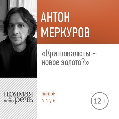 Антон Меркуров Лекция «Криптовалюты – новое золото»