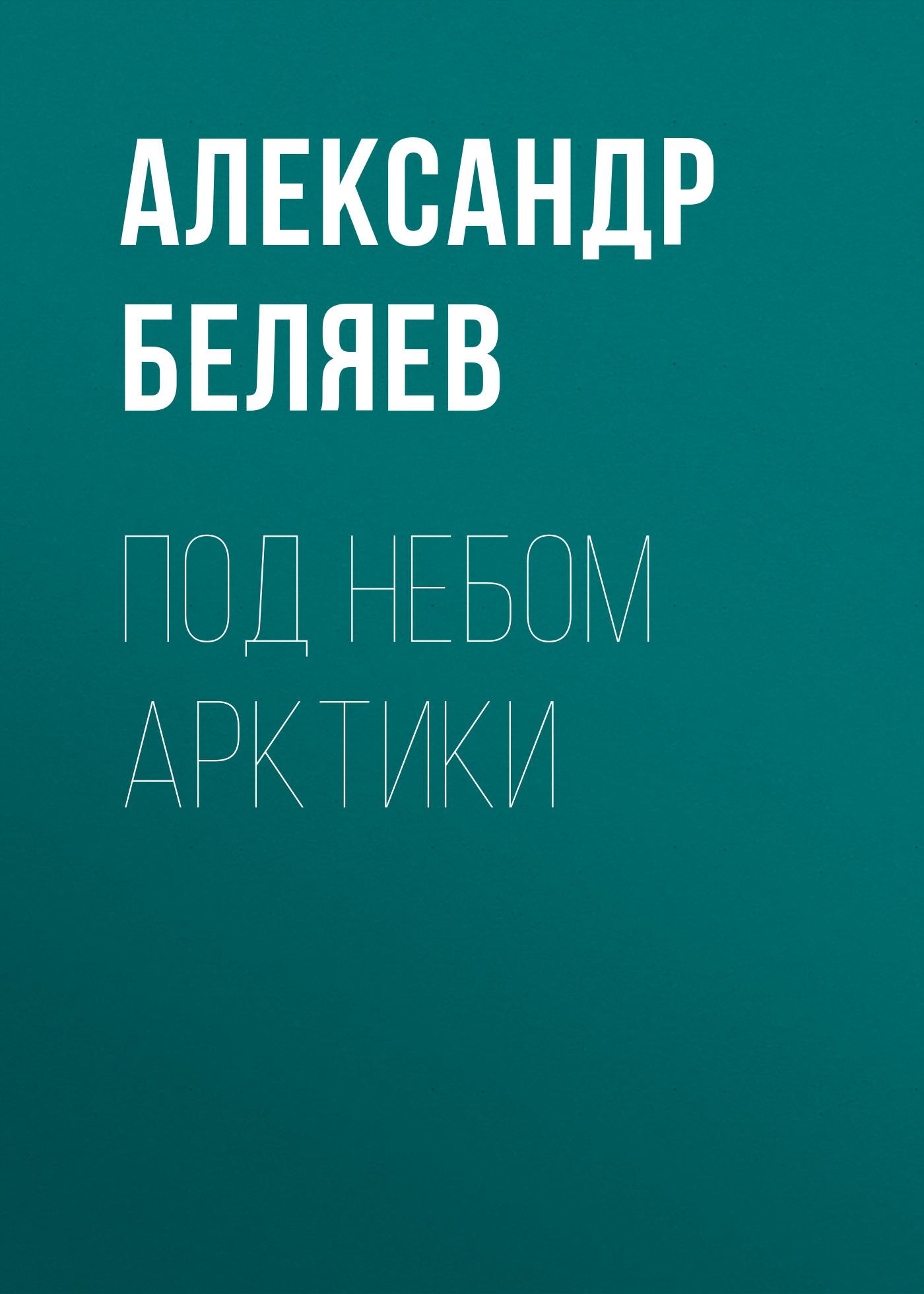 Александр Беляев Под небом Арктики