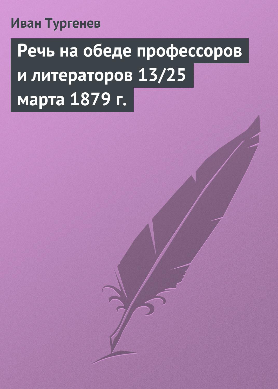 Иван Тургенев Речь на обеде профессоров и литераторов 13/25 марта 1879 г. иван тургенев речь на обеде в эрмитаже 6 18 марта 1879 г