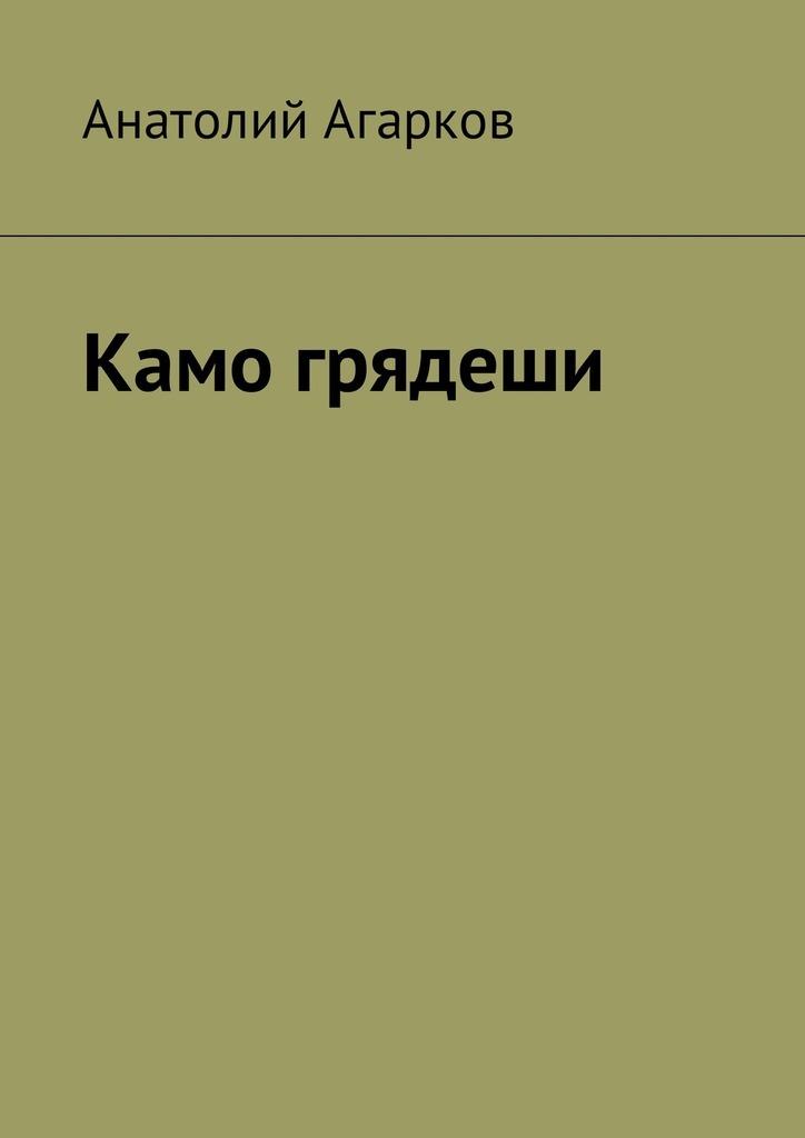 Анатолий Агарков Камо грядеши анатолий агарков камо грядеши