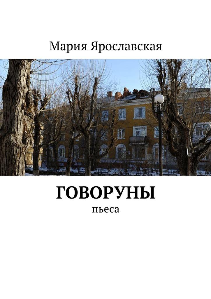 Мария Александровна Ярославская Говоруны. Пьеса цены онлайн