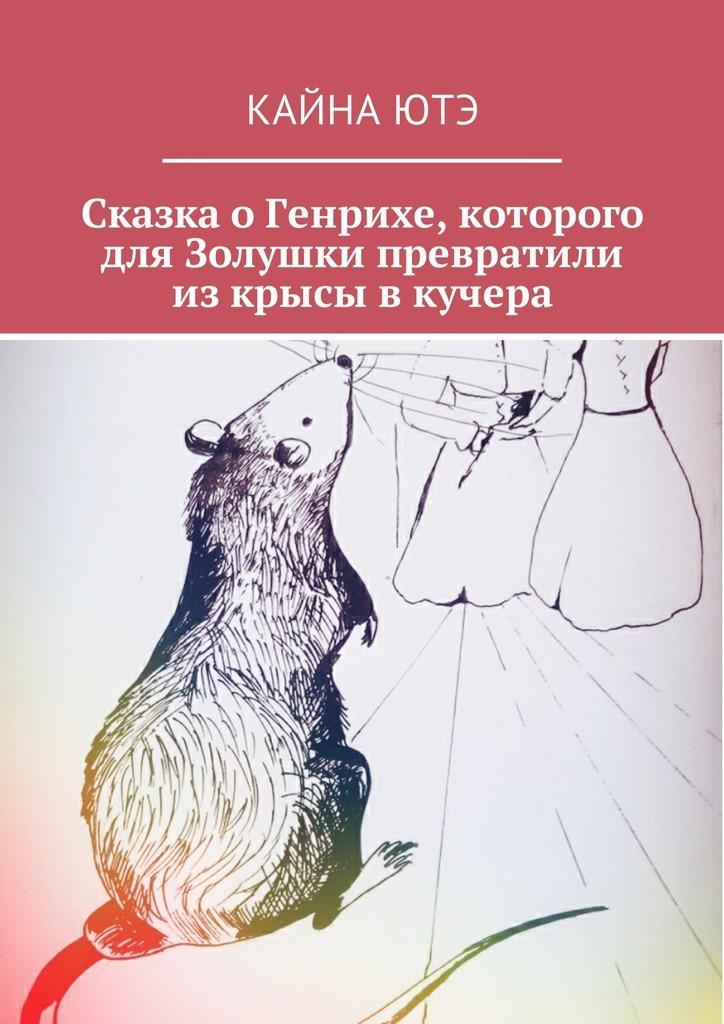 Кайна Ютэ Сказка оГенрихе, которого для Золушки превратили изкрысы вкучера сказка о том как ёжик варенье варил