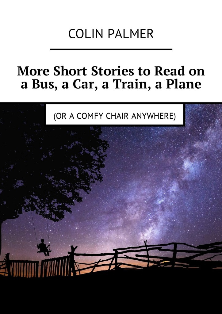 Colin Palmer More Short Stories to Read on a Bus, a Car, a Train, a Plane (or a comfy chair anywhere) colin david palmer short stories to read on a bus a car train or plane or a comfy chair anywhere includes the novella duck creek isbn 9788381049436