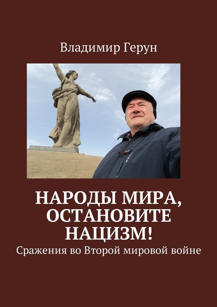 Владимир Герун Народы мира, остановите нацизм! Сражения воВторой мировой войне