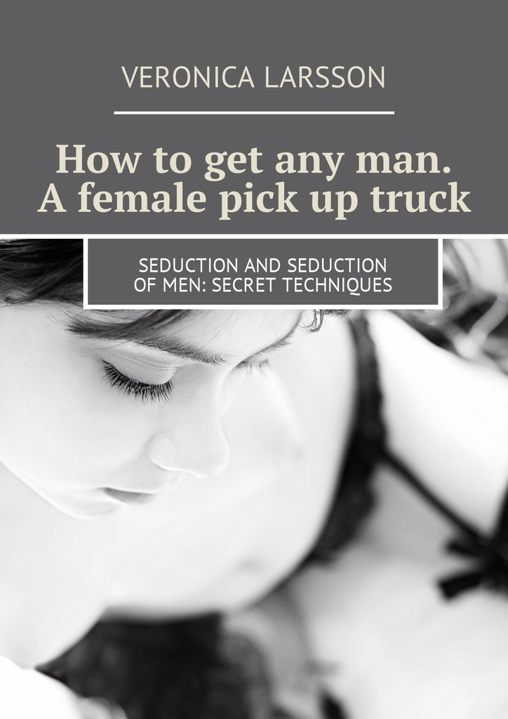 Вероника Ларссон How to get any man. A female pick up truck. Seduction and seduction of men: secret techniques вероника ларссон not frigid in bed with a man lessons of sex the best in bed how to become…