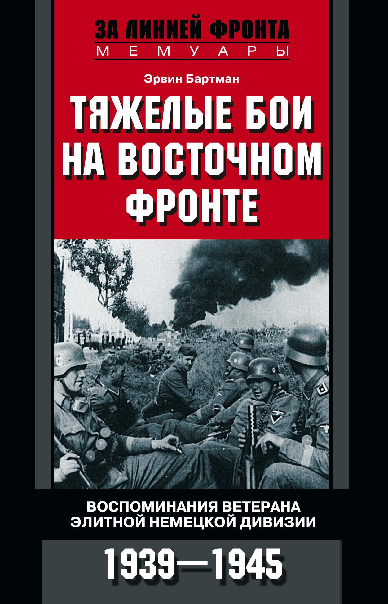 цена на Эрвин Бартман Тяжелые бои на Восточном фронте. Воспоминания ветерана элитной немецкой дивизии. 1939—1945