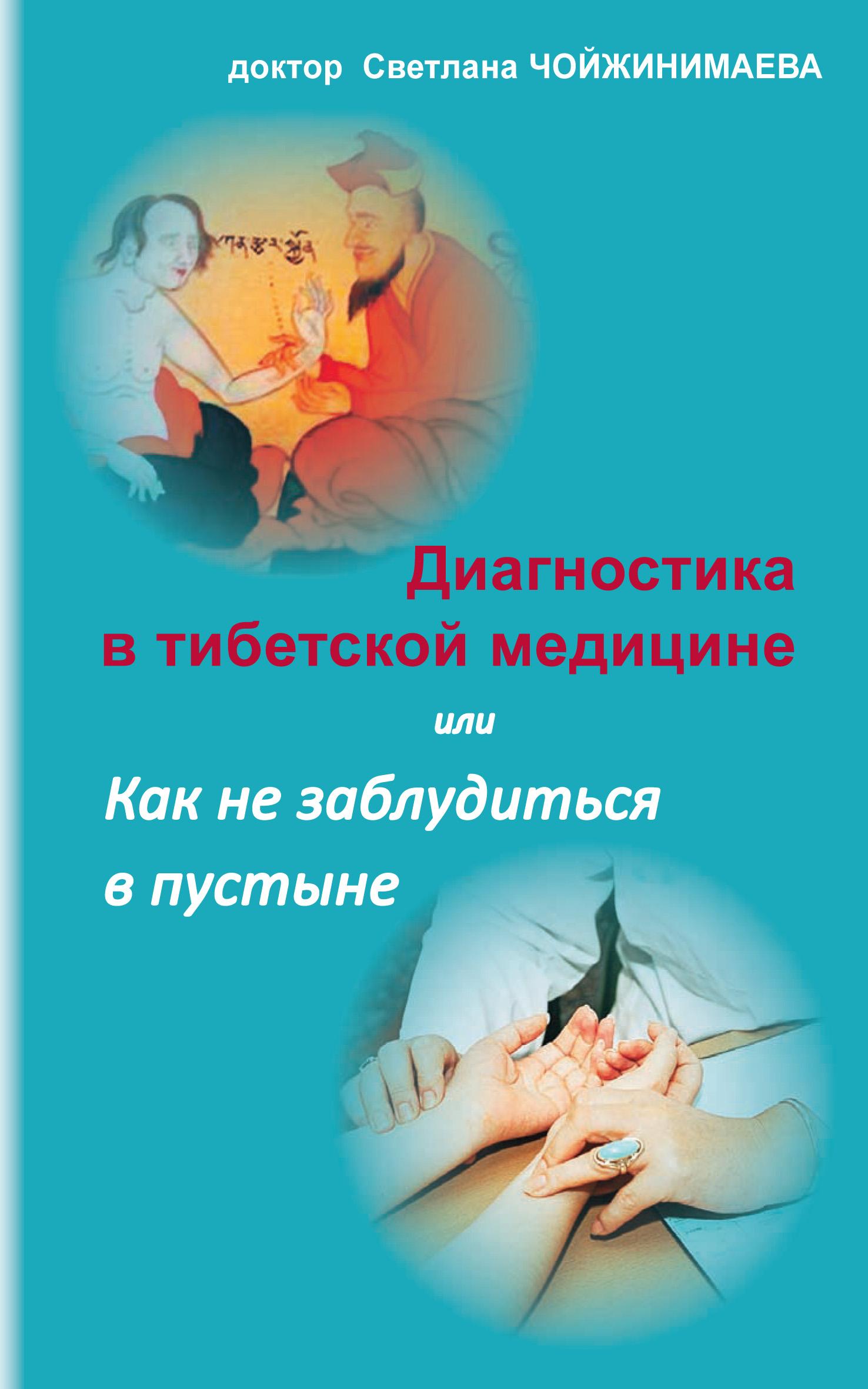 Светлана Чойжинимаева Диагностика в тибетской медицине, или Как не заблудиться в пустыне чжома дунчжи искусство долголетия по тибетской медицине книга 1