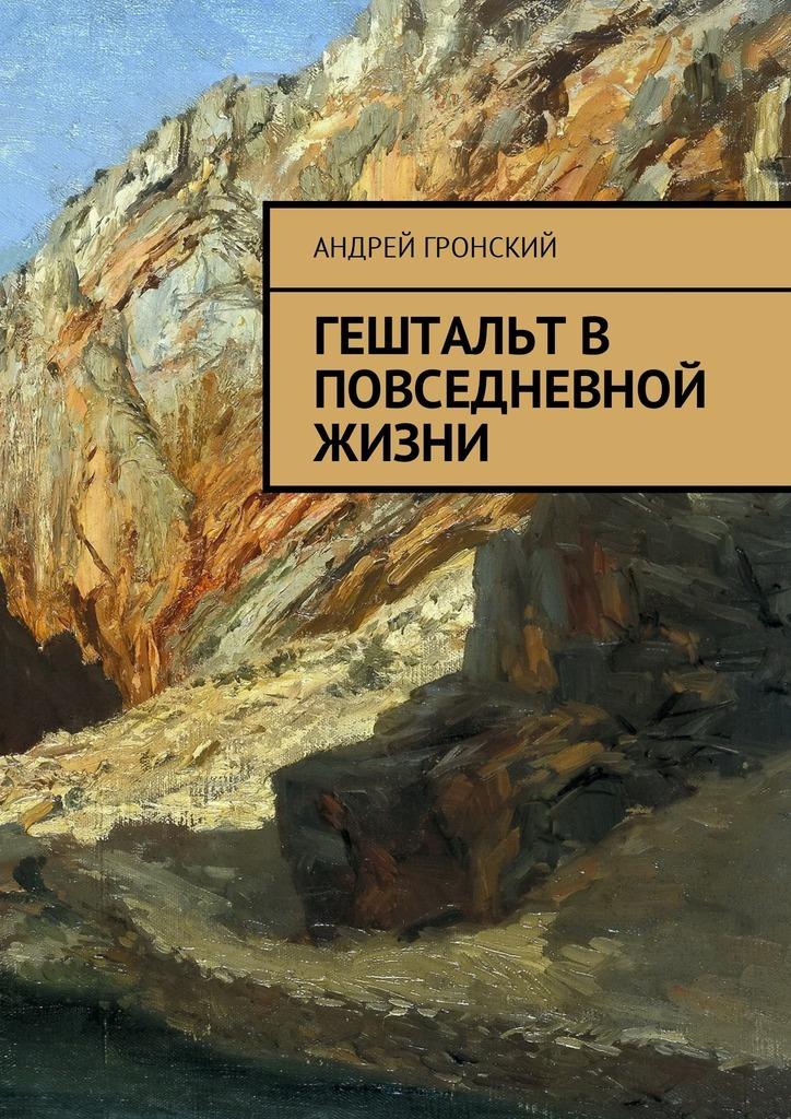 Андрей Гронский Гештальт в повседневной жизни грани гештальт терапии