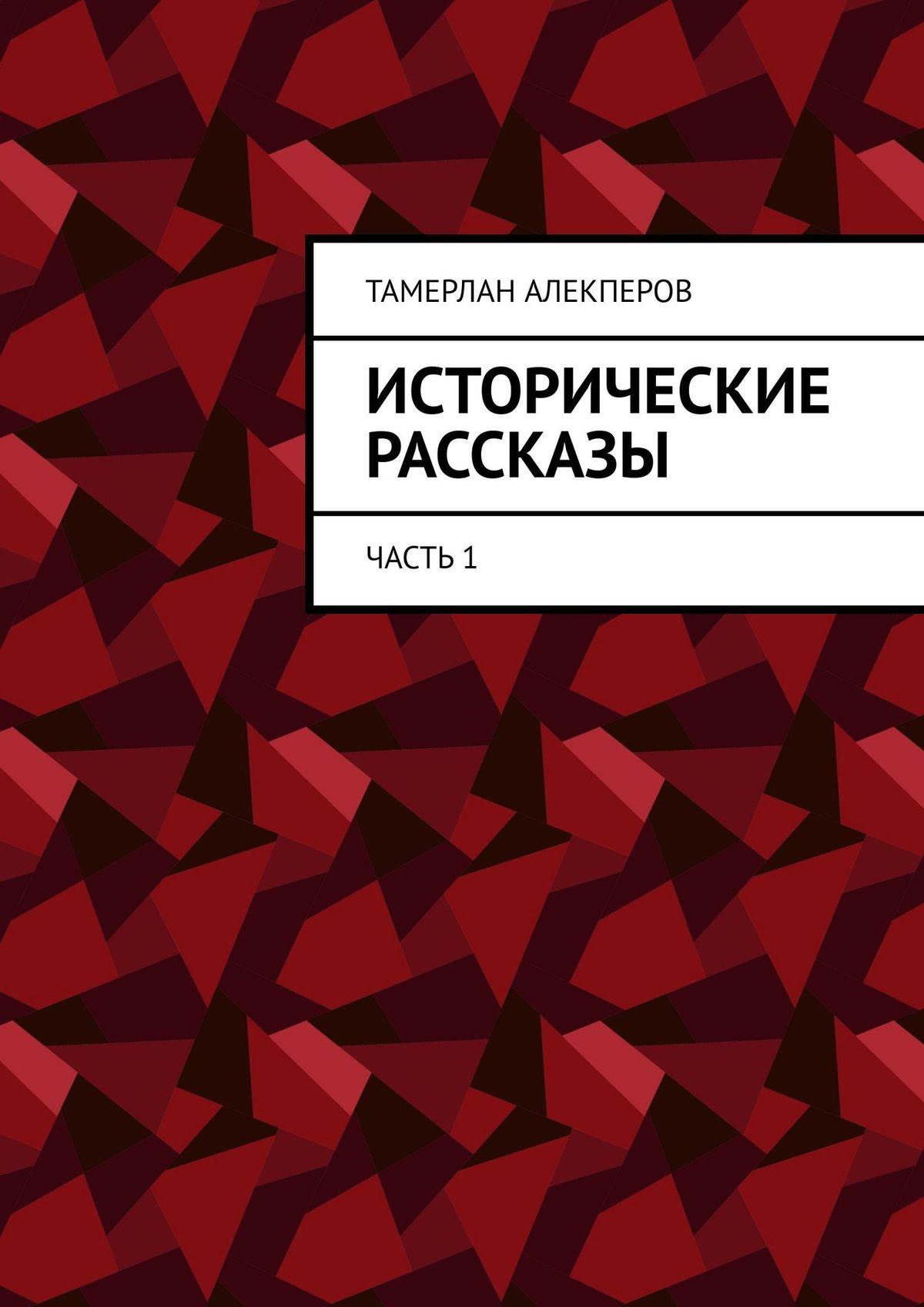 Тамерлан Алекперов Исторические рассказы. Часть1 отсутствует крестовые походы