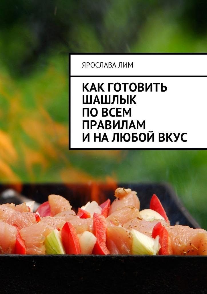 Ярослава Лим Как готовить шашлык по всем правилам и на любой вкус