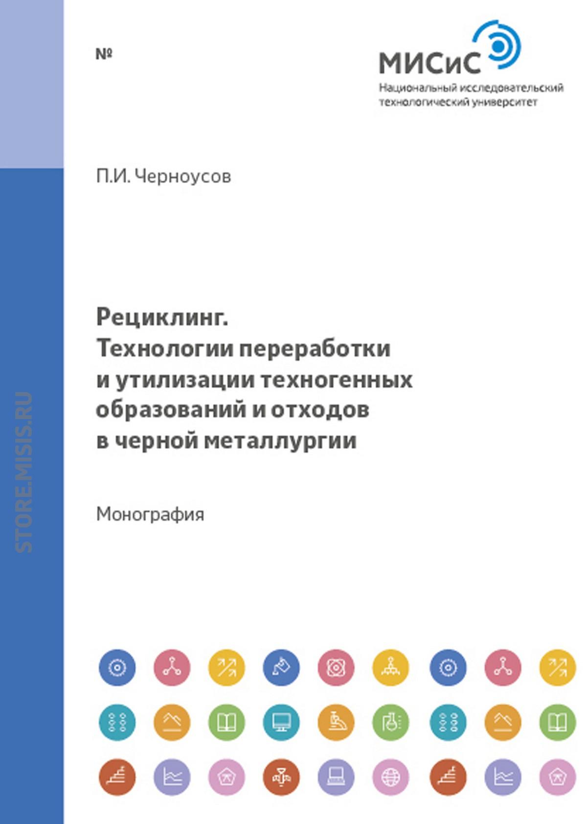 Павел Черноусов Рециклинг. Технологии переработки и утилизации техногенных образований и отходов в черной металлургии