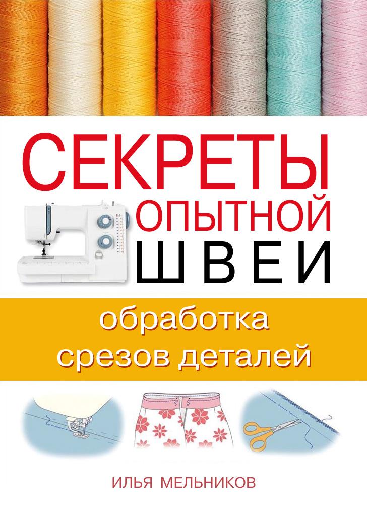 цена Илья Мельников Секреты опытной швеи: обработка срезов деталей