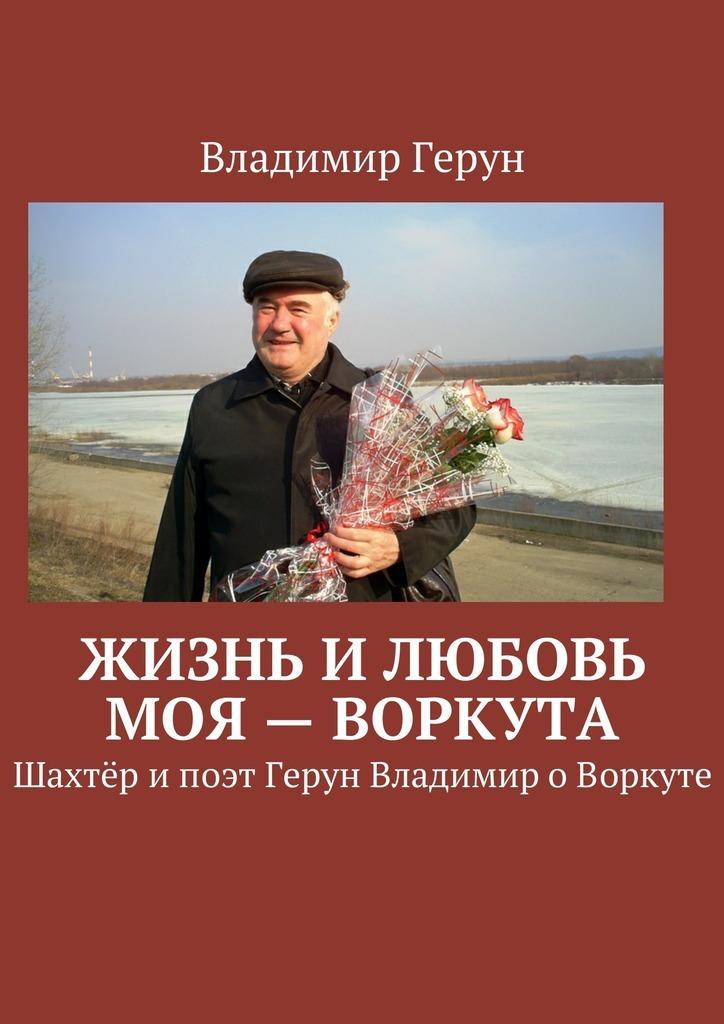 Владимир Герун Жизнь илюбовь моя– Воркута. Шахтёр ипоэт Герун Владимир оВоркуте