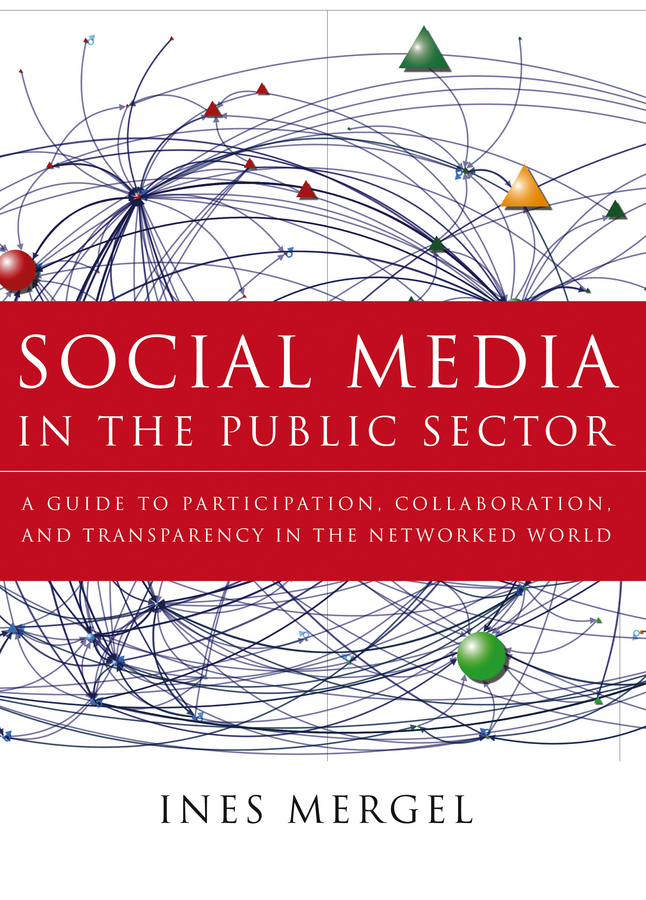 Ines Mergel Social Media in the Public Sector. A Guide to Participation, Collaboration and Transparency in The Networked World beth kanter the networked nonprofit connecting with social media to drive change