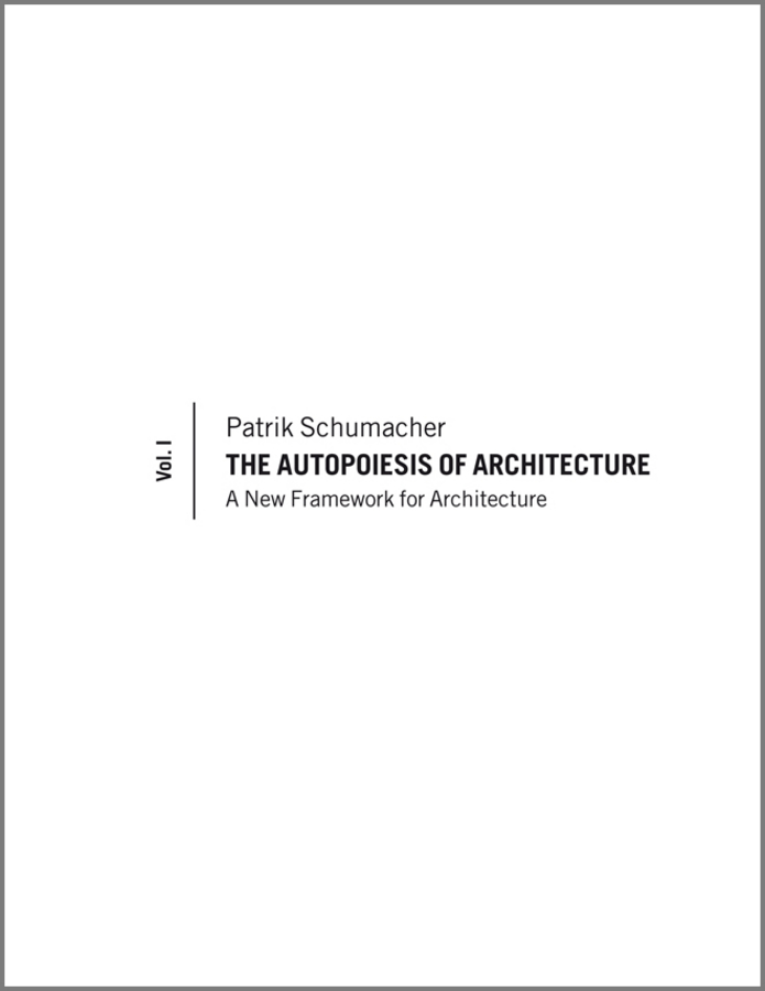 Patrik Schumacher The Autopoiesis of Architecture. A New Framework for Architecture