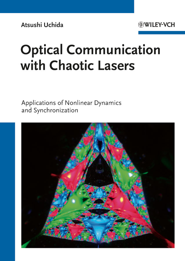 Atsushi Uchida Optical Communication with Chaotic Lasers. Applications of Nonlinear Dynamics and Synchronization access to information and communication technologies icts