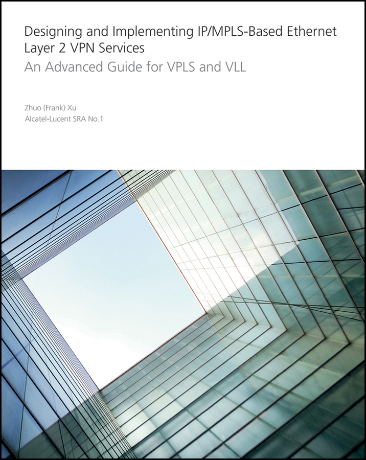Zhuo Xu Designing and Implementing IP/MPLS-Based Ethernet Layer 2 VPN Services. An Advanced Guide for VPLS and VLL