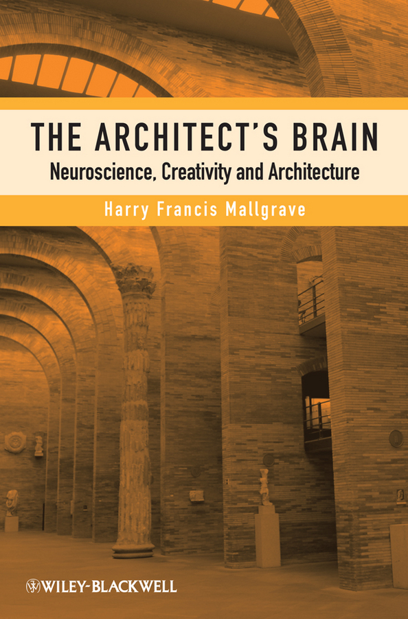 Harry Mallgrave Francis The Architect's Brain. Neuroscience, Creativity, and Architecture