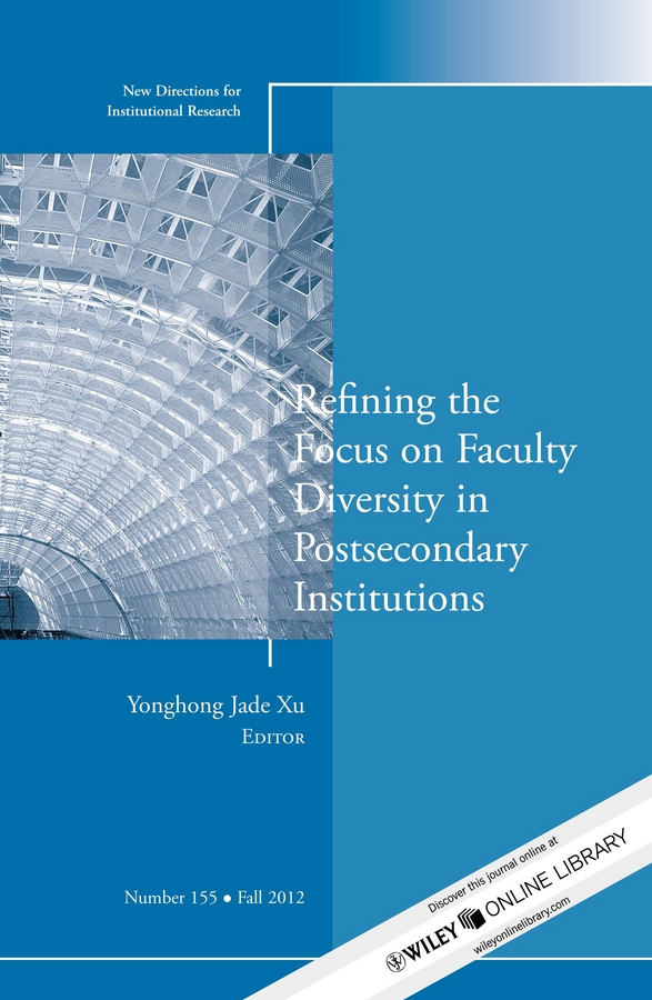 Yonghong Xu Jade Refining the Focus on Faculty Diversity in Postsecondary Institutions. New Directions for Institutional Research, Number 155 все цены