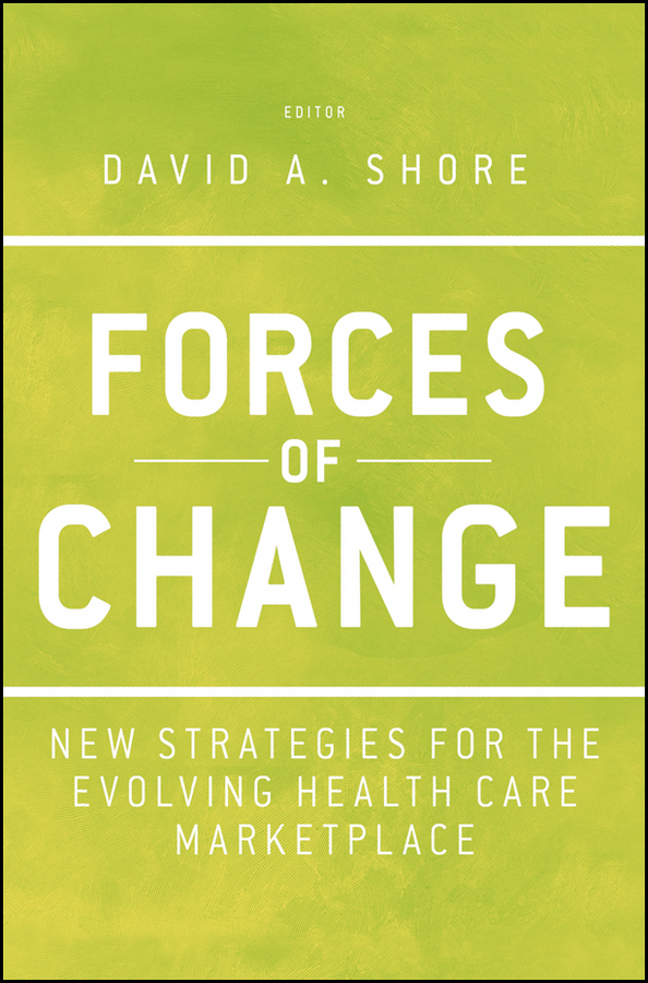 David Shore A. Forces of Change. New Strategies for the Evolving Health Care Marketplace michael kelly fisher investments on health care